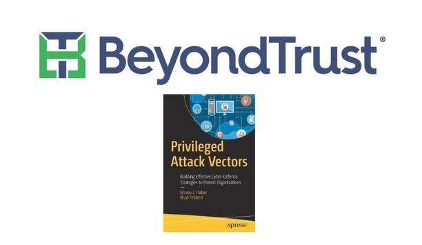 BeyondTrust's 'Privileged Attack Vectors' Book Shares Organizational Cybersecurity Best Practices
